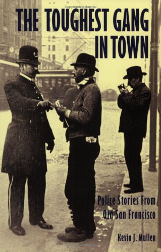 The Toughest Gang in Town: Police Stories From Old San Francisco: Mullen, Kevin J.