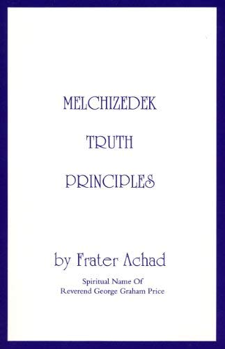 Melchizedek Truth Principles: From the Ancient Mystical: Achad, Frater