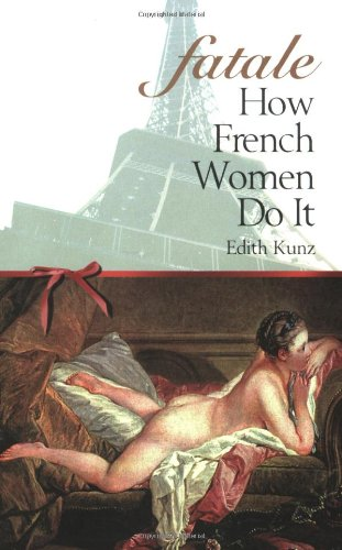 Fatale : How French Women Do It: Kunz, Edith I.