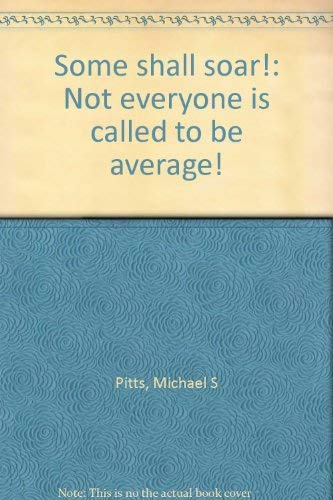 Some shall soar!: Not everyone is called to be average! (0927936143) by Pitts, Michael S