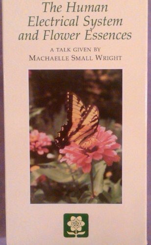 The Human Electrical System and Flower Essences. A Talk Given by Machaelle Small Wright: Wright, ...