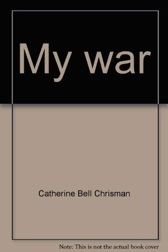 My war: WW II - As Experienced: Chrisman, Catherine Bell