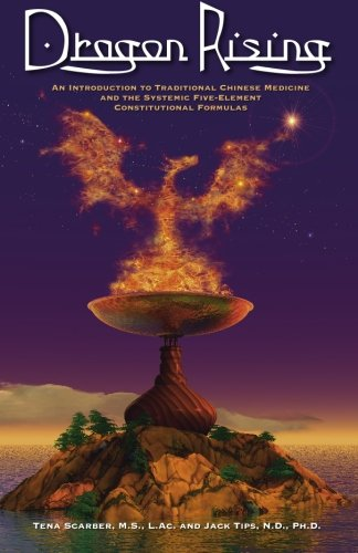 Dragon Rising: An Introduction to Traditional Chinese Medicine and the Systemic Five-Element ...