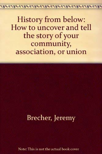 History from below: How to uncover and tell the story of your community, association, or union: ...