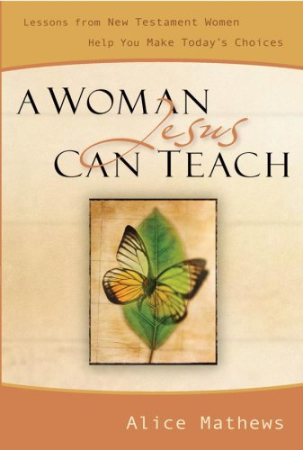 A Woman Jesus Can Teach: Lessons from New Testament Women Help You Make Today's Choices (9780929239446) by Mathews, Alice