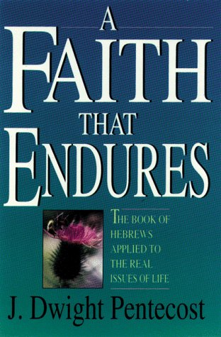 A Faith That Endures: The Book of Hebrews Applied to the Real Issues of Life (9780929239668) by J. Dwight Pentecost