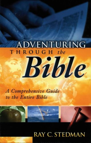 Adventuring Through the Bible: A Comprehensive Guide to the Entire Bible: Stedman, Ray C.