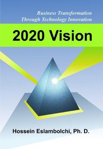 2020 Vision: Business Transformation Through Technology Innovation: Eslambolchi, Hossein, Ph.D.