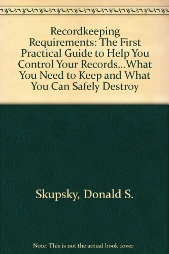 9780929316215: Recordkeeping Requirements: The First Practical Guide to Help You Control Your Records...What You Need to Keep and What You Can Safely Destroy