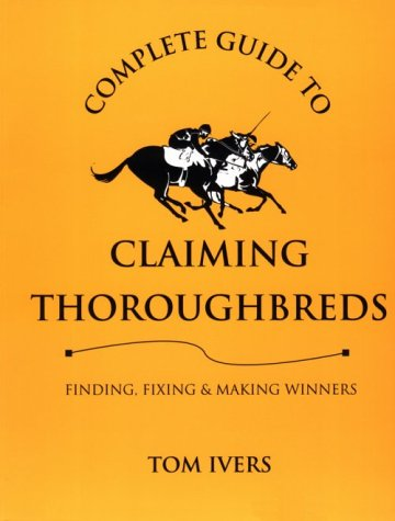 9780929346649: Complete Guide to Claiming Thoroughbreds: Finding, Fixing, and Making Winners
