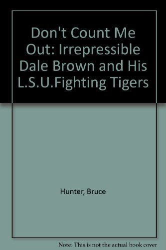 Don't Count Me Out The Irrepressible Dale Brown and His LSU Fighting Tigers: Hunter, Bruce *...