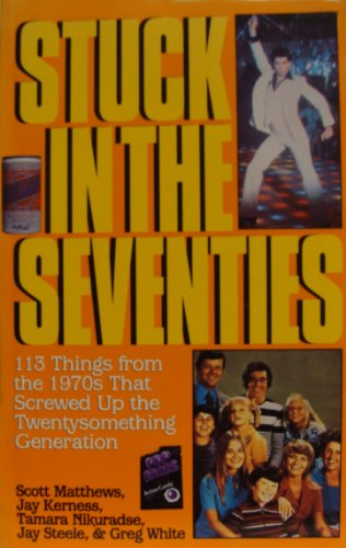 Stuck in the Seventies: 113 Things from the 1970s That Screwed Up the Twentysomething Generation: ...