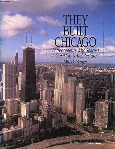 They Built Chicago: Entrepreneurs Who Shaped a Great City's Architecture: Berger, Miles L.