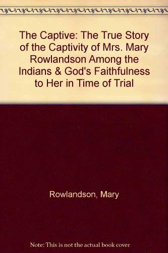 9780929408002: The Captive: The True Story of the Captivity of Mrs. Mary Rowlandson Among the Indians and God's Faithfulness to Her in Her Time of Trial