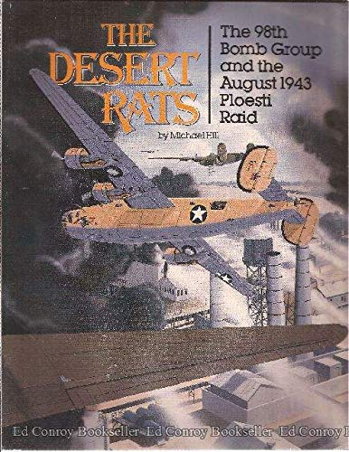 The Desert Rats: The 98th Bomb Group and the August 1943 Ploesti Raid: Hill, Michael