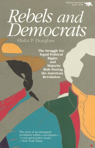 Rebels and Democrats: The Struggle for Equal Political Rights and Majority Rule During the Americ...