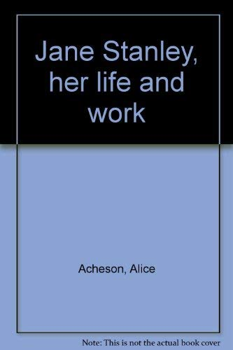 Jane Stanley, her Life and Work: Acheson, Alice, and Stanley, Jane C.