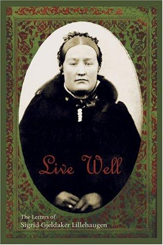 Live Well: The Letters of Sigrid Gjeldaker Lillehaugen: Lundby, Theresse Nelson, Nelson-Neuhaus, ...