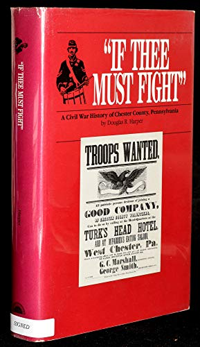 If Thee Must Fight: A Civil War History of Chester County, Pennsylvania: Harper, Douglas R.