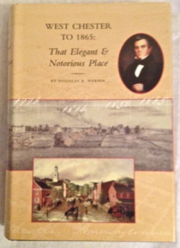 West Chester to 1865: That Elegant & Notorious Place: Harper, Douglas R.