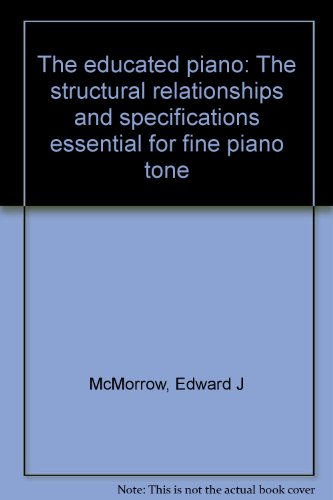 THE EDUCATED PIANO The structural relationships and specifications essential for fine piano tone: ...