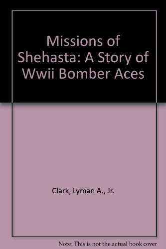 Missions of Shehasta: A Story of Wwii Bomber Aces: Clark, Lyman A., Jr.