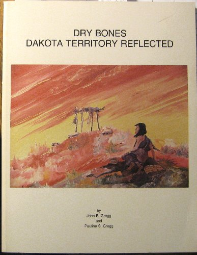 9780929925011: Dry Bones, Dakota Territory Reflected: An Illustrated Descriptive Analysis of the Health and Well Being of Previous People and Cultures As Is Mirror