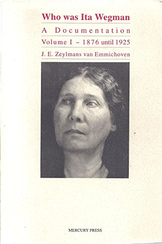 Who Was Ita Wegman: A Documentation, Vol. 1: J. E. Zeylmans van Emmichoven