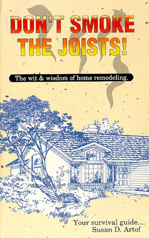 Don't Smoke the Joists: The Wit and Wisdom of Home Remodeling: Artof, Susan D.; Artof, Sue