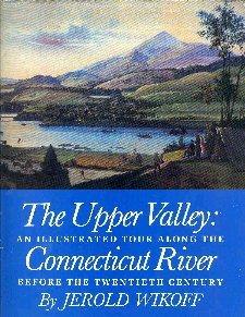 The Upper Valley - An Illustrated Tour Along The Connecticut River Before the Twentieth Century.: ...