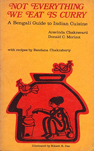 Not Everything We Eat Is Curry: A Bengali Guide to Indian Cuisine: Chakravarti, Aravinda