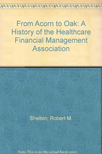 9780930228842: From Acorn to Oak: A History of the Healthcare Financial Management Association