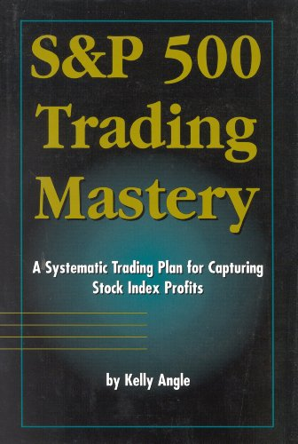 S&P 500 Trading Mastery: A Systematic Trading Plan For Capturing Stock Index Profits: Angle, ...