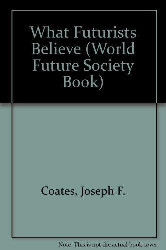 What Futurists Believe (World Future Society Book): Coates, Joseph F.;