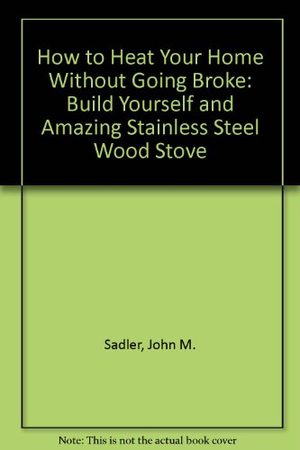 9780930250003: How to Heat Your Home Without Going Broke: Build Yourself and Amazing Stainless Steel Wood Stove