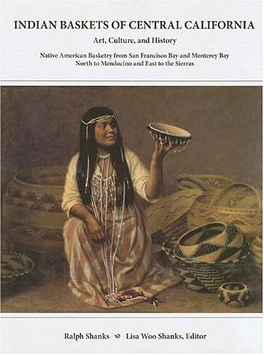 Indian Baskets of Central California: Art, Culture, and History (Hardcover): Ralph Shanks