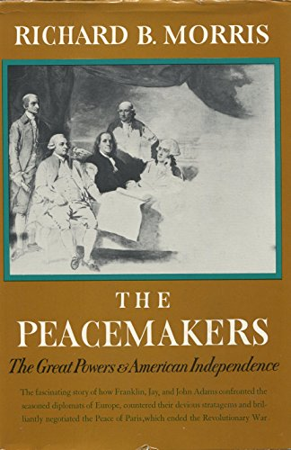 The Peacemakers: The Great Powers and American Independence: Morris, Richard B.