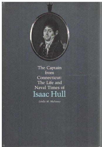 The Captain From Connecticut: The Life and Naval Times of Isaac Hull: Maloney, Linda M.