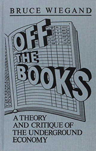 Off the Books: A Theory and Critique of the Underground Economy: Bruce Wiegand