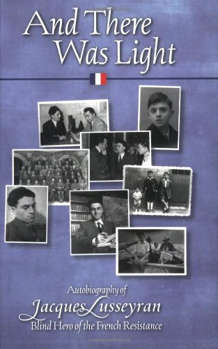 And There Was Light: Autobiography of Jacques Lusseyran, Blind Hero of the French Resistance