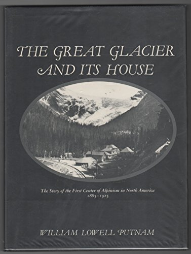 THE GREAT GLACIER AND ITS HOUSE. The Story Of The First Center Of Alpinism In North America 1885- ...