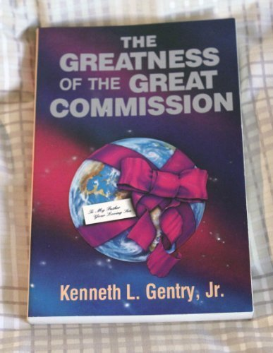 The Greatness of the Great Commission: The Christian Enterprise in a Fallen World (0930464486) by Gentry, Kenneth L.