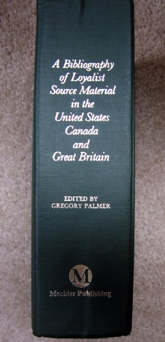 A Bibliography of Loyalist Source Material in the United States, Canada, and Great Britain: Palmer,...