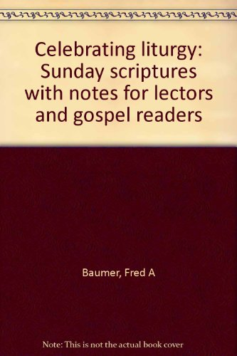 Celebrating liturgy: Sunday scriptures with notes for: Baumer, Fred A