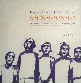 How Can I Keep from Singing?: Thoughts About Liturgy for Musicians: Huck, Gabe