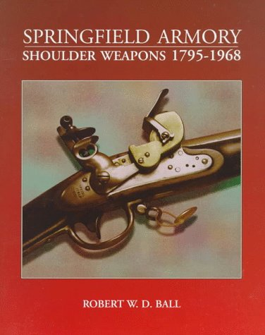 Springfield Armory Shoulder Weapons, 1795-1968: Ball, Robert W. D.