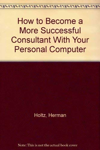 How to Become a More Successful Consultant With Your Personal Computer (9780930686468) by Herman Holtz