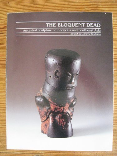 The Eloquent Dead : Ancestral Sculpture of Indonesia and Southeast Asia: Jerome Feldman, editor