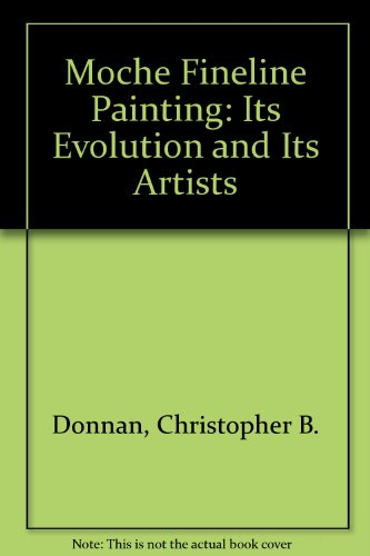 MOCHE FINELINE PAINTING: its EVOLUTION and its: DONNAN, Christopher B.;