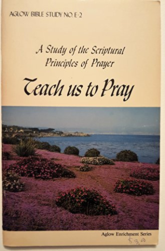 9780930756499: Teach us to pray: A study of the scriptural principles of prayer (Aglow Bible study)